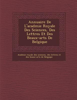 Annuaire de L'Acad Mie Royale Des Sciences, Des Lettres Et Des Beaux-Arts de Belgique - Acad Mie Royale Des Sciences, Des Lett (Creator)