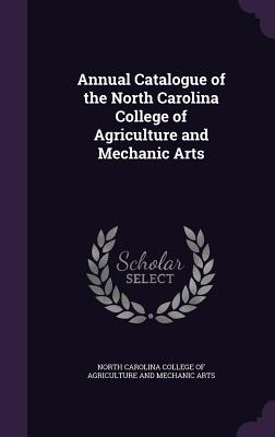 Annual Catalogue of the North Carolina College of Agriculture and Mechanic Arts - North Carolina College of Agriculture an (Creator)