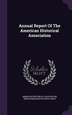 Annual Report of the American Historical Association - Association, American Historical