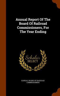 Annual Report of the Board of Railroad Commissioners, for the Year Ending - Kansas Board of Railroad Commissioners (Creator)