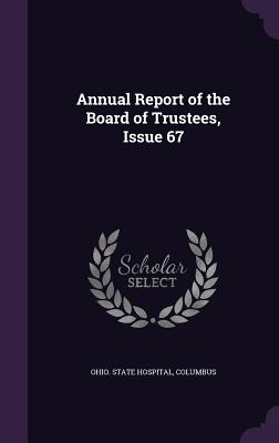 Annual Report of the Board of Trustees, Issue 67 - Ohio State Hospital, Columbus (Creator)