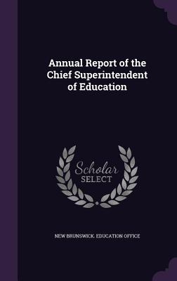 Annual Report of the Chief Superintendent of Education - New Brunswick Education Office (Creator)