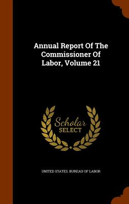 Annual Report of the Commissioner of Labor, Volume 21 - United States Bureau of Labor (Creator)