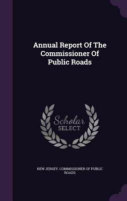 Annual Report of the Commissioner of Public Roads - New Jersey Commissioner of Public Roads (Creator)