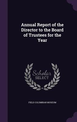 Annual Report of the Director to the Board of Trustees for the Year - Field Columbian Museum (Creator)