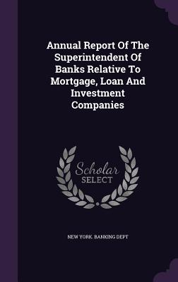 Annual Report of the Superintendent of Banks Relative to Mortgage, Loan and Investment Companies - New York Banking Dept (Creator)