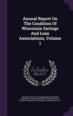 Annual Report on the Condition of Wisconsin Savings and Loan Associations, Volume 1 - Wisconsin Office of Commissioner of Ban (Creator), and Wisconsin State Banking Dept (Creator)