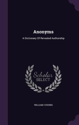 Anonyms: A Dictionary of Revealed Authorship - Cushing, William