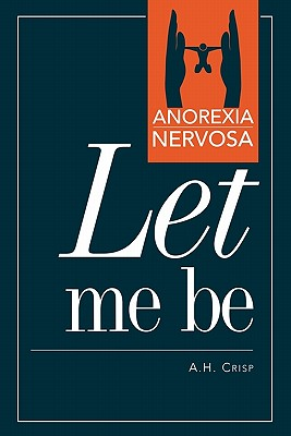 Anorexia Nervosa: Let Me Be - Crisp, A H, and Crisp, Professor A H