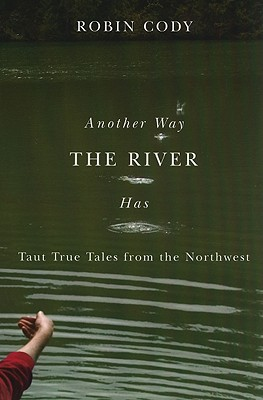 Another Way the River Has: Taut True Tales from the Northwest - Cody, Robin