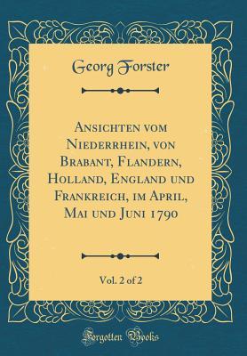 Ansichten Vom Niederrhein, Von Brabant, Flandern, Holland, England Und Frankreich, Im April, Mai Und Juni 1790, Vol. 2 of 2 (Classic Reprint) - Forster, Georg