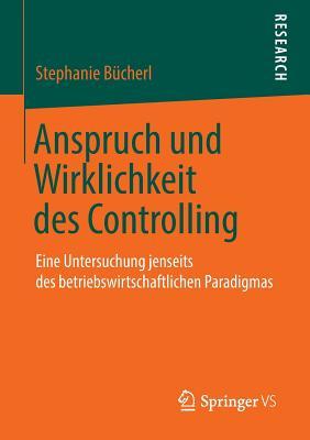 Anspruch Und Wirklichkeit Des Controlling: Eine Untersuchung Jenseits Des Betriebswirtschaftlichen Paradigmas - Bucherl, Stephanie