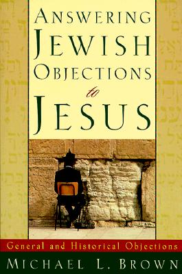 Answering Jewish Objections to Jesus: General and Historical Objections - Brown, Michael L