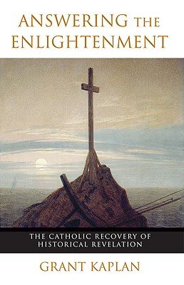 Answering the Enlightenment: The Catholic Recovery of Historical Revelation - Kaplan, Grant