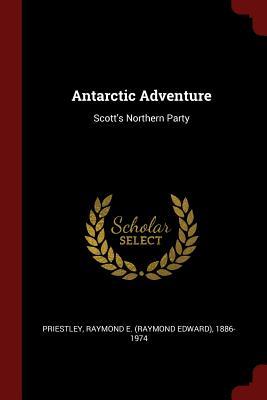 Antarctic Adventure: Scott's Northern Party - Priestley, Raymond E 1886-1974