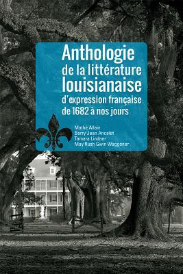 Anthologie de la Littrature Louisianaise D'Expression Francaise de 1682 Nos Jours - Allain, Mathae, and Ancelet, Barry Jean, and Lindner, Tamara
