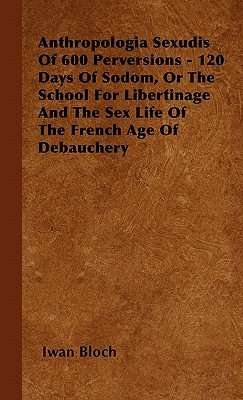Anthropologia Sexudis of 600 Perversions - 120 Days of Sodom, or the School for Libertinage and the Sex Life of the French Age of Debauchery - Bloch, Iwan