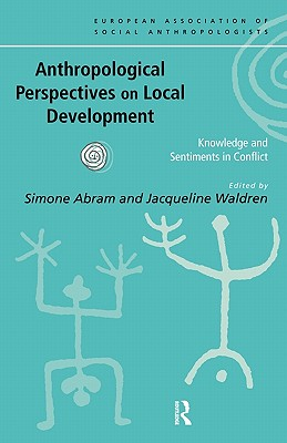 Anthropological Perspectives on Local Development: Knowledges and Sentiments in Conflict - Abram, Simone (Editor)
