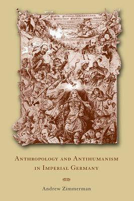 Anthropology and Antihumanism in Imperial Germany - Zimmerman, Andrew