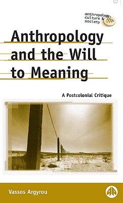 Anthropology and the Will to Meaning: A Postcolonial Critique - Argyrou, Vassos