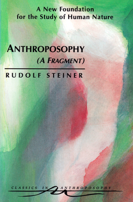 Anthroposophy (a Fragment): A New Foundation for the Study of Human Nature (Cw 45) - Steiner, Rudolf, and Dyson, James A (Introduction by), and Sardello, Robert (Foreword by)