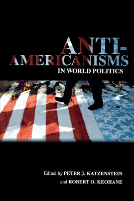 Anti-Americanisms in World Politics - Katzenstein, Peter J (Editor)