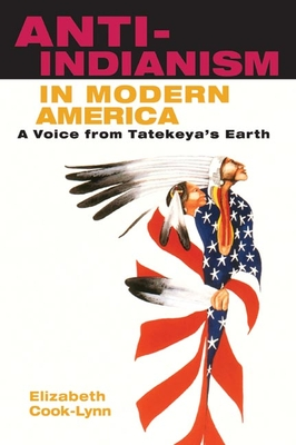 Anti-Indianism in Modern America: A Voice from Tatekeya's Earth - Cook-Lynn, Elizabeth