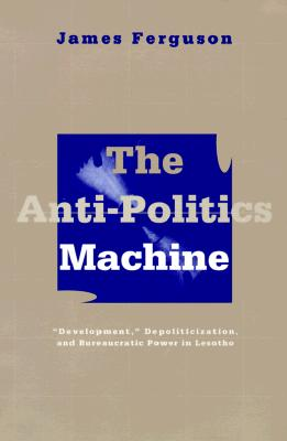 Anti-Politics Machine: Development, Depoliticization, and Bureaucratic Power in Lesotho - Ferguson, James