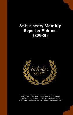 Anti-Slavery Monthly Reporter Volume 1829-30 - Macaulay, Zachary, and Society for the Mitigation and Gradual a (Creator)