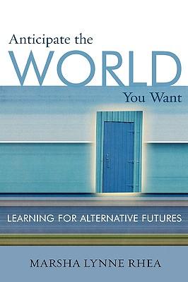 Anticipate the World You Want: Learning for Alternative Futures - Rhea, Marsha Lynne