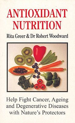 Antioxidant Nutrition: Nature's Protectors Against Aging, Cancer, and Degenerative Diseases - Greer, Rita, and Woodward, Robert, Dr., and Woodward, Dr Robert