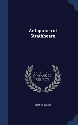 Antiquities of Strathhearn - Shearer, John, Jr.