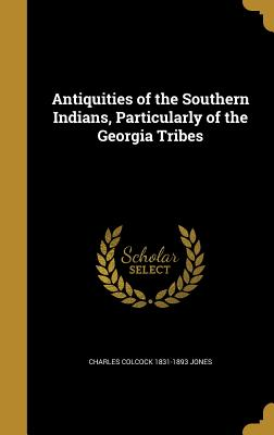 Antiquities of the Southern Indians, Particularly of the Georgia Tribes - Jones, Charles Colcock 1831-1893