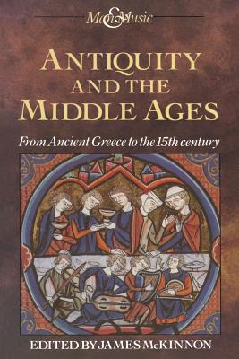 Antiquity and the Middle Ages: From Ancient Greece to the 15th century - McKinnon, James (Editor)