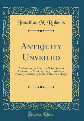 Antiquity Unveiled: Ancient Voices from the Spirit Realms Disclose the Most Startling Revelations Proving Christianity to Be of Heathen Origin (Classic Reprint) - Roberts, Jonathan M