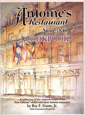 Antoine's Cookbook: Antoine's Restaurant Since 1840 Cookbook - Gustie, Roy F, and Guste, Roy F, Jr.