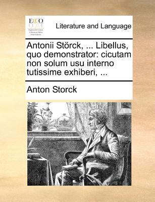 Antonii St÷rck, ... Libellus, Quo Demonstrator: Cicutam Non Solum Usu Interno Tutissime Exhiberi, ... - Storck, Anton