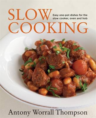 Antony's Slow Cooking: 100 Easy Recipes for the Slow Cooker, the Oven and the Hob - Thompson, Antony Worrall