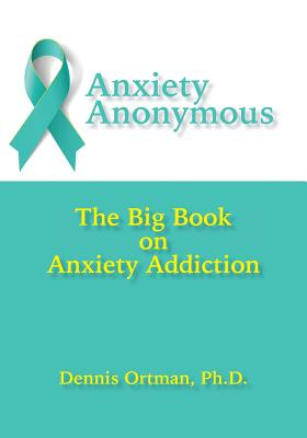 Anxiety Anonymous: The Big Book on Anxiety Addiction - Ortman, Dennis