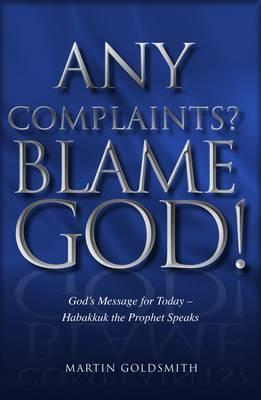 Any Complaints? Blame God!: God's Message for Today - Habakkuk the Prophet Speaks - Goldsmith, Martin