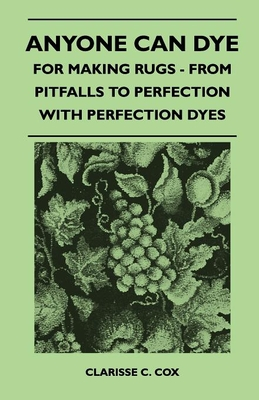 Anyone Can Dye - For Making Rugs - From Pitfalls to Perfection with Perfection Dyes - Cox, Clarisse C