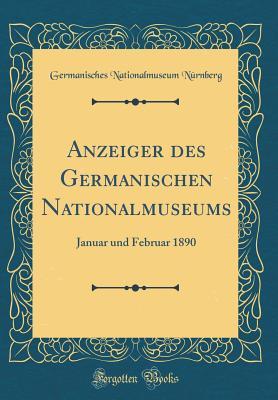 Anzeiger Des Germanischen Nationalmuseums: Januar Und Februar 1890 (Classic Reprint) - Nurnberg, Germanisches Nationalmuseum