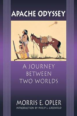 Apache Odyssey: A Journey Between Two Worlds - Opler, Morris Edward, and Greenfield, Philip J (Introduction by), and Chris