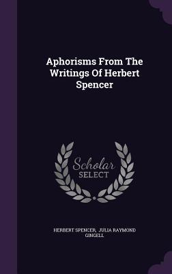 Aphorisms from the Writings of Herbert Spencer - Spencer, Herbert, and Julia Raymond Gingell (Creator)