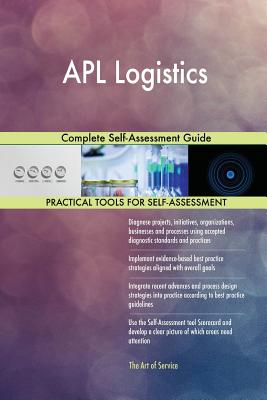 APL Logistics Complete Self-Assessment Guide - Blokdyk, Gerardus