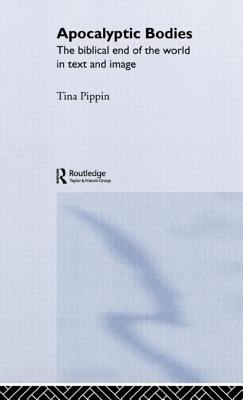 Apocalyptic Bodies: The Biblical End of the World in Text and Image - Pippin, Tina