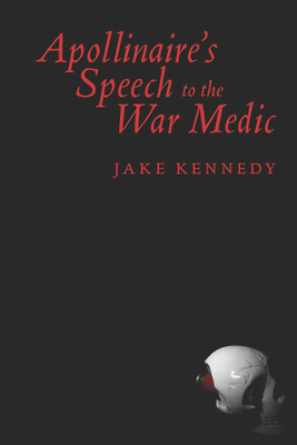 Apollinaire's Speech to the War Medic - Kennedy, Jake