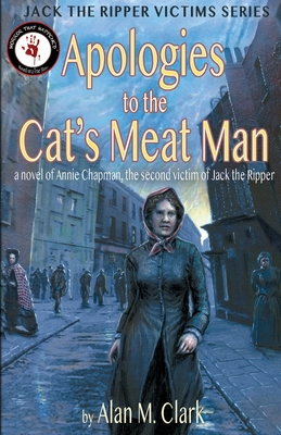 Apologies to the Cat's Meat Man: A Novel of Annie Chapman, the Second Victim of Jack the Ripper -