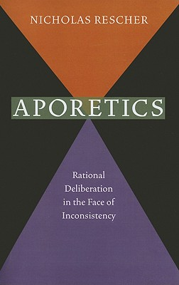 Aporetics: Rational Deliberation in the Face of Inconsistency - Rescher, Nicholas