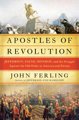 Apostles of Revolution: Jefferson, Paine, Monroe, and the Struggle Against the Old Order in America and Europe - Ferling, John E